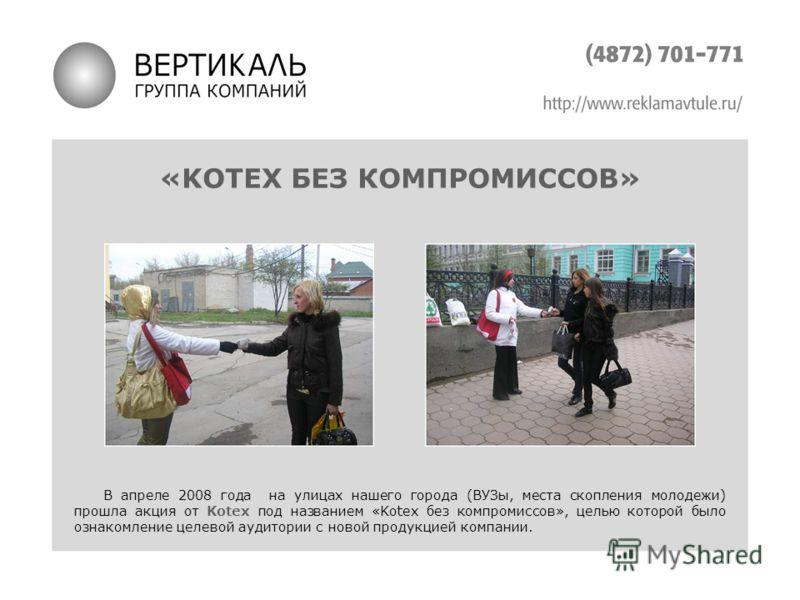 «KOTEX БЕЗ КОМПРОМИССОВ» В апреле 2008 года на улицах нашего города (ВУЗы, места скопления молодежи) прошла акция от Kotex под названием «Kotex без компромиссов», целью которой было ознакомление целевой аудитории с новой продукцией компании.