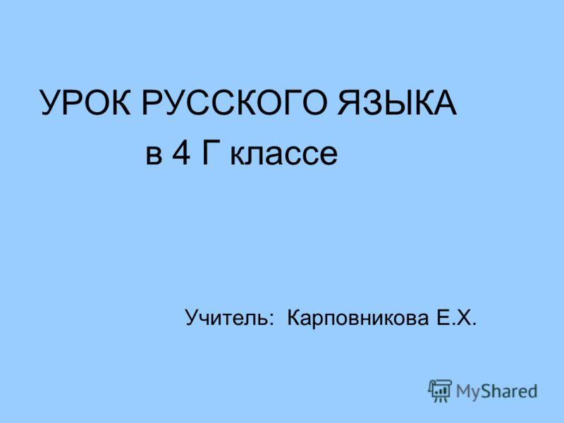 УРОК РУССКОГО ЯЗЫКА в 4 Г классе Учитель: Карповникова Е.Х.