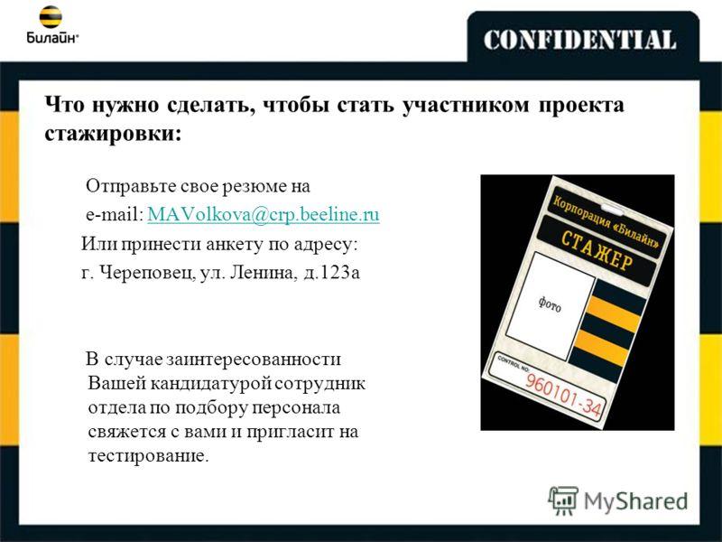 Что нужно сделать, чтобы стать участником проекта стажировки: Отправьте свое резюме на e-mail: MAVolkova@crp.beeline.ruMAVolkova@crp.beeline.ru Или принести анкету по адресу: г. Череповец, ул. Ленина, д.123а В случае заинтересованности Вашей кандидат