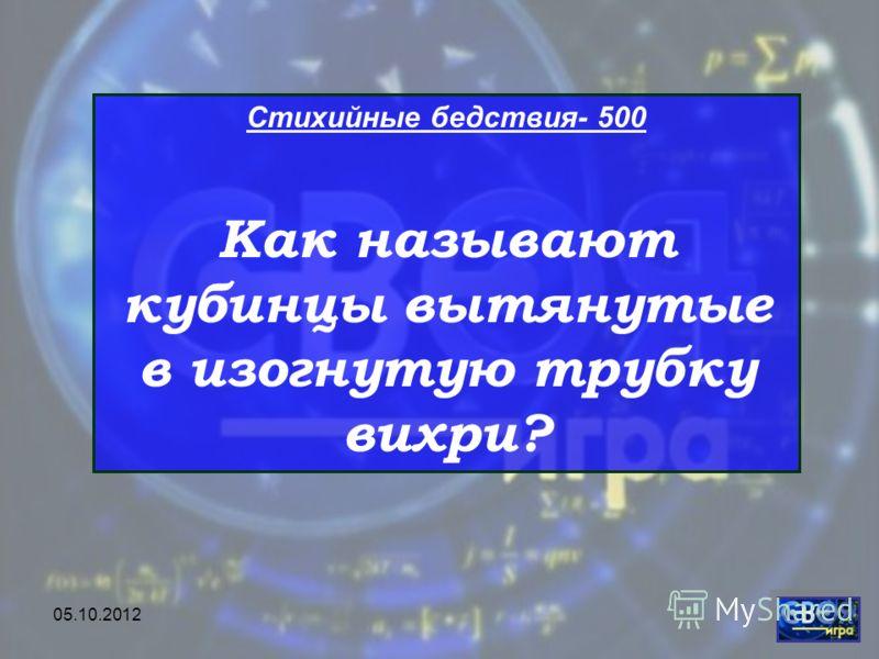 28.07.2012 Стихийные бедствия- 500 Как называют кубинцы вытянутые в изогнутую трубку вихри?