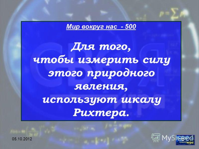 28.07.2012 Мир вокруг нас - 500 Для того, чтобы измерить силу этого природного явления, используют шкалу Рихтера.