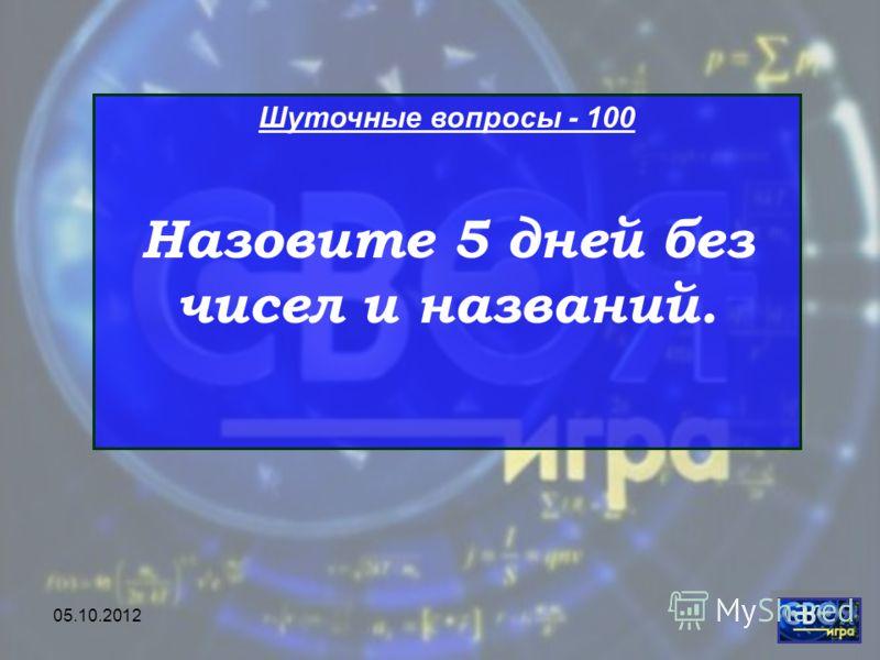 28.07.2012 Шуточные вопросы - 100 Назовите 5 дней без чисел и названий.