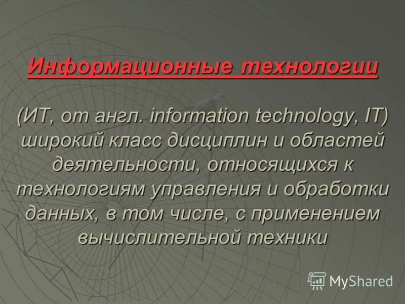 Информационные технологии (ИТ, от англ. information technology, IT) широкий класс дисциплин и областей деятельности, относящихся к технологиям управления и обработки данных, в том числе, с применением вычислительной техники