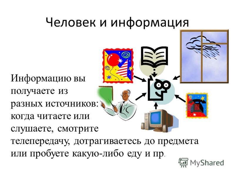 Человек и информация Информацию вы получаете из разных источников: когда читаете или слушаете, смотрите телепередачу, дотрагиваетесь до предмета или пробуете какую-либо еду и пр.
