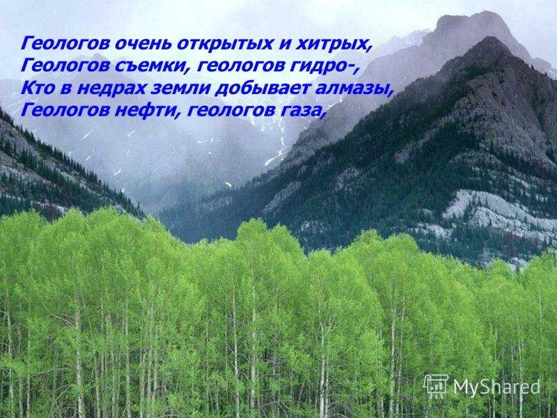 Геологов добрых, хороших и разных, Изрядно умытых и тщательно грязных, Геологов юных, геологов зрелых, Поля проводящих в Крыму и Карелах,
