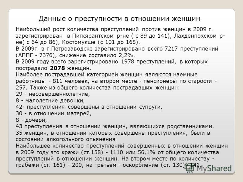 Данные о преступности в отношении женщин Наибольший рост количества преступлений против женщин в 2009 г. зарегистрирован в Питкярантском р-не ( с 89 до 141), Лахденпохском р- не( с 64 до 86), Костомукше (с 101 до 168). В 2009г. в г.Петрозаводске заре