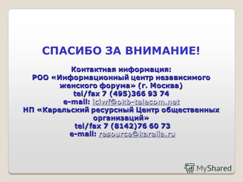 Контактная информация: РОО «Информационный центр независимого женского форума» (г. Москва) tel/fax 7 (495)366 93 74 e-mail: iciwf@okb-telecom.net НП «Карельский ресурсный Центр общественных организаций» tel/fax 7 (8142)76 60 73 e-mail: resource@karel