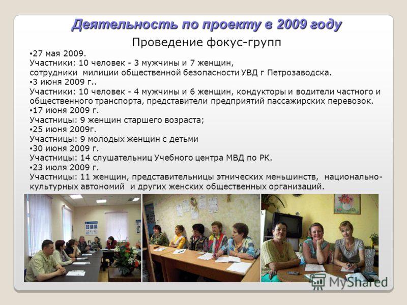 Деятельность по проекту в 2009 году Проведение фокус-групп 27 мая 2009. Участники: 10 человек - 3 мужчины и 7 женщин, сотрудники милиции общественной безопасности УВД г Петрозаводска. 3 июня 2009 г.. Участники: 10 человек - 4 мужчины и 6 женщин, конд