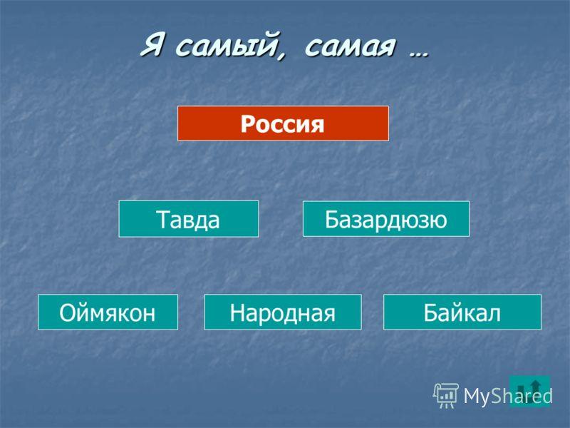 Россия Тавда Базардюзю ОймяконНароднаяБайкал Я самый, самая …