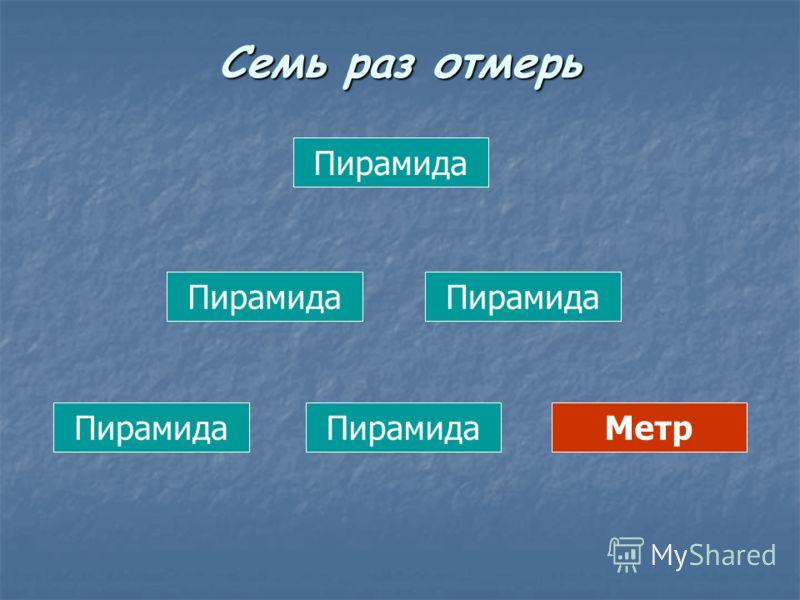 Пирамида Метр Семь раз отмерь