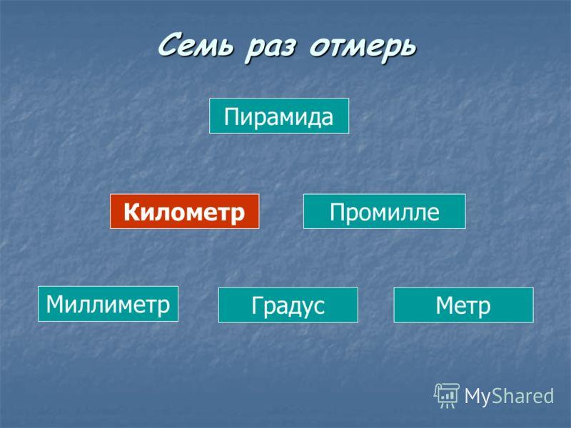 Пирамида КилометрПромилле Миллиметр ГрадусМетр Семь раз отмерь