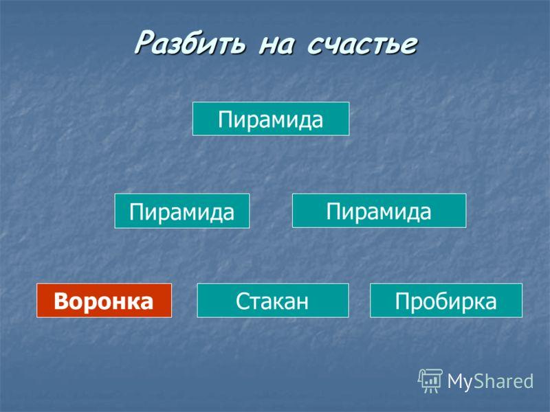 Пирамида ВоронкаСтаканПробирка Разбить на счастье