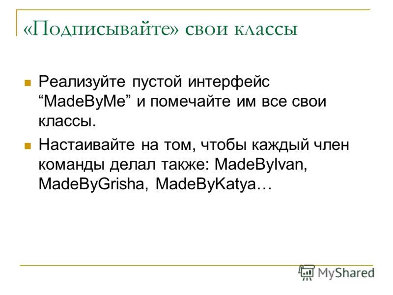 «Подписывайте» свои классы Реализуйте пустой интерфейс MadeByMe и помечайте им все свои классы. Настаивайте на том, чтобы каждый член команды делал также: MadeByIvan, MadeByGrisha, MadeByKatya…