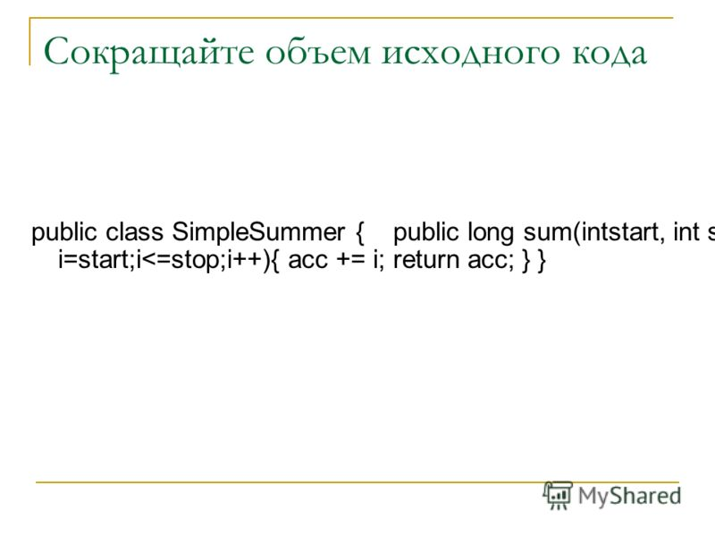 Сокращайте объем исходного кода public class SimpleSummer { public long sum(intstart, int stop){ long acc = 0; for(int i=start;i