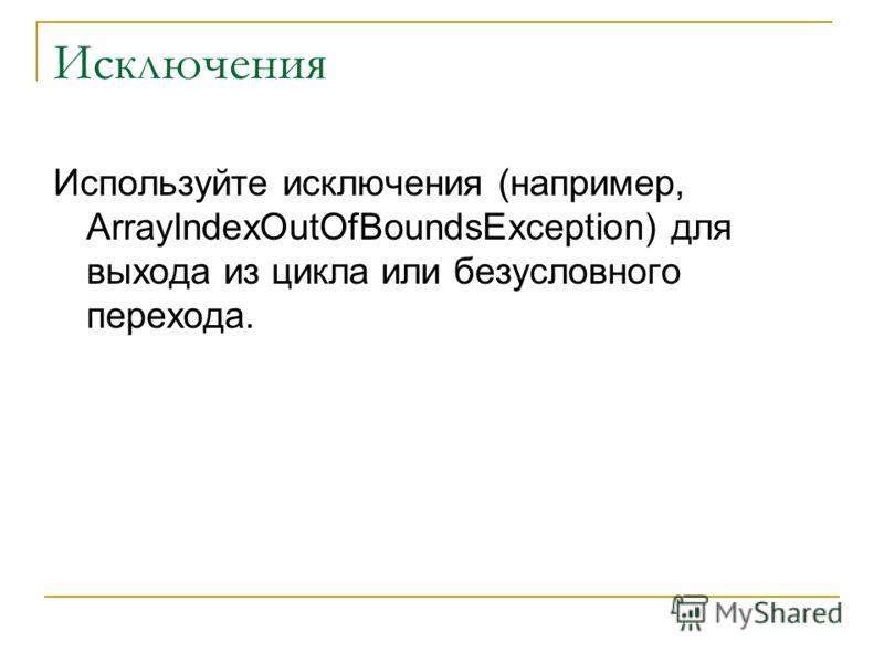 Исключения Используйте исключения (например, ArrayIndexOutOfBoundsException) для выхода из цикла или безусловного перехода.