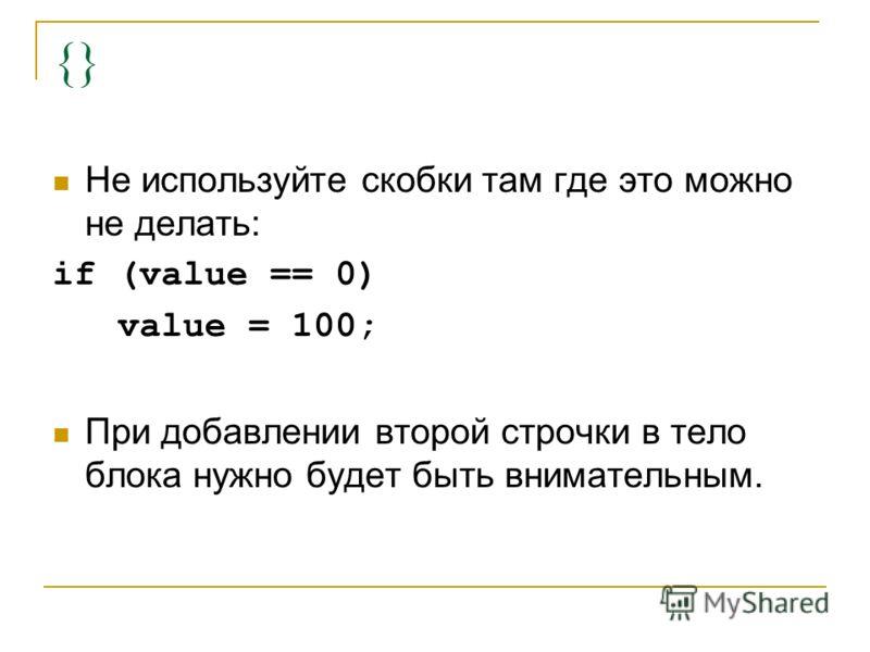 {} Не используйте скобки там где это можно не делать: if (value == 0) value = 100; При добавлении второй строчки в тело блока нужно будет быть внимательным.