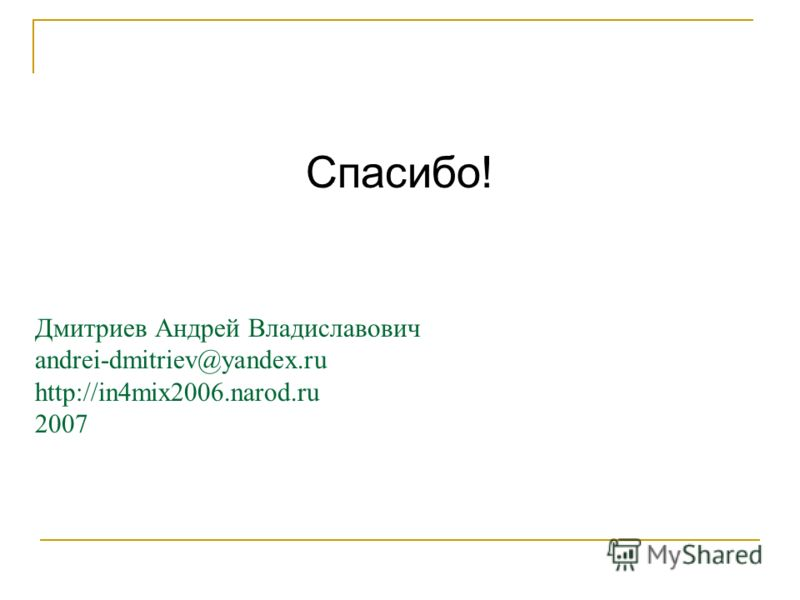 Дмитриев Андрей Владиславович andrei-dmitriev@yandex.ru http://in4mix2006.narod.ru 2007 Спасибо!
