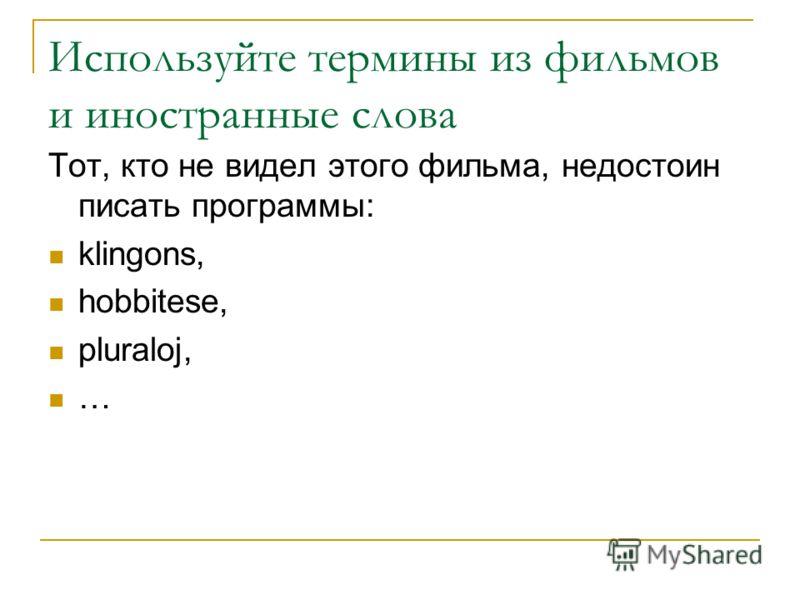 Используйте термины из фильмов и иностранные слова Тот, кто не видел этого фильма, недостоин писать программы: klingons, hobbitese, pluraloj, …