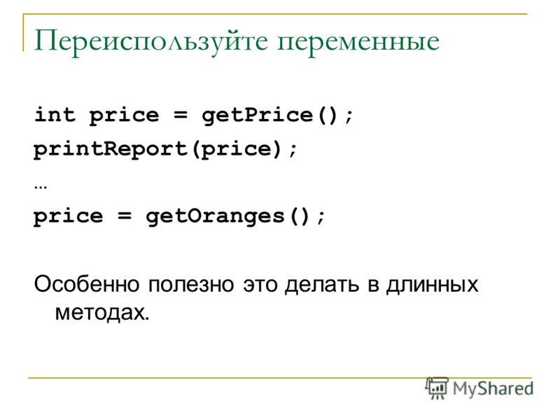 Переиспользуйте переменные int price = getPrice(); printReport(price); … price = getOranges(); Особенно полезно это делать в длинных методах.