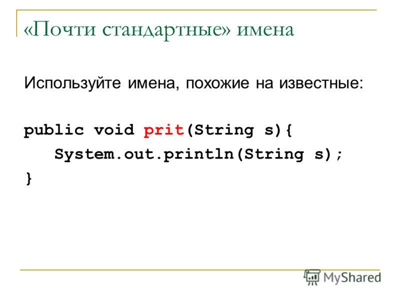 «Почти стандартные» имена Используйте имена, похожие на известные: public void prit(String s){ System.out.println(String s); }