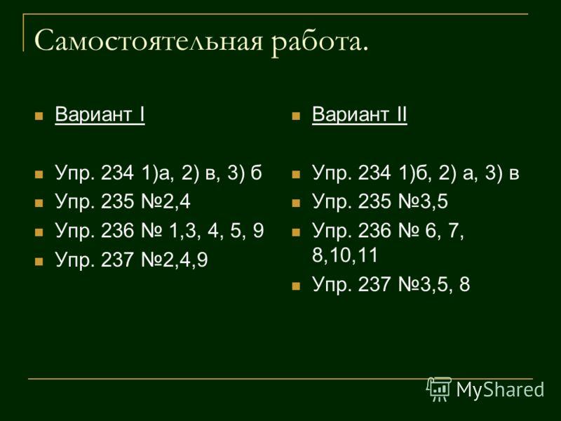Самостоятельная работа. Вариант I Упр. 234 1)а, 2) в, 3) б Упр. 235 2,4 Упр. 236 1,3, 4, 5, 9 Упр. 237 2,4,9 Вариант II Упр. 234 1)б, 2) а, 3) в Упр. 235 3,5 Упр. 236 6, 7, 8,10,11 Упр. 237 3,5, 8