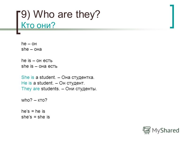 9) Who are they? Кто они? he – он she – она he is – он есть she is – она есть She is a student. – Она студентка. He is a student. – Он студент. They are students. – Они студенты. who? – кто? hes = he is shes = she is