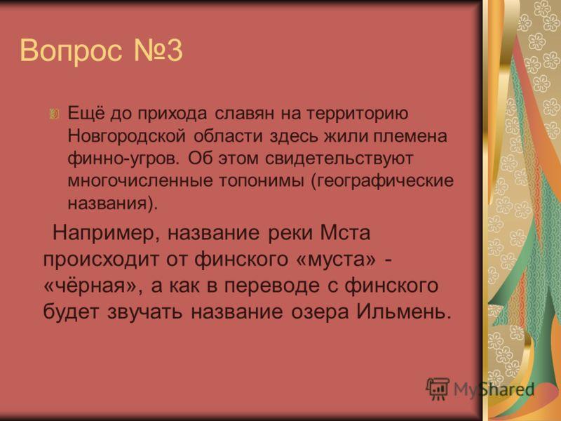 Вопрос 3 Ещё до прихода славян на территорию Новгородской области здесь жили племена финно-угров. Об этом свидетельствуют многочисленные топонимы (географические названия). Например, название реки Мста происходит от финского «муста» - «чёрная», а как