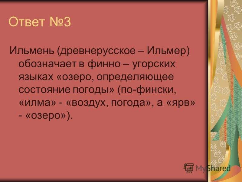 Ответ 3 Ильмень (древнерусское – Ильмер) обозначает в финно – угорских языках «озеро, определяющее состояние погоды» (по-фински, «илма» - «воздух, погода», а «ярв» - «озеро»).
