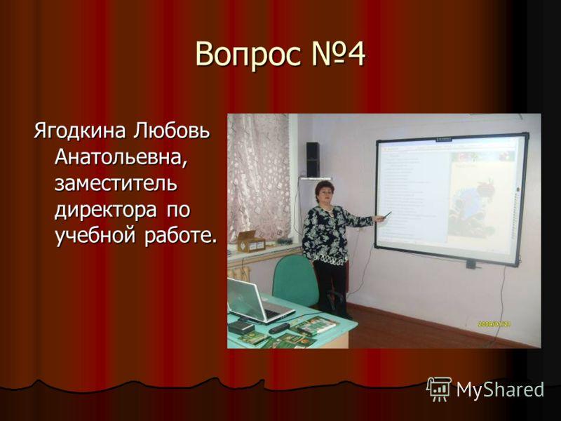 Вопрос 4 Ягодкина Любовь Анатольевна, заместитель директора по учебной работе.