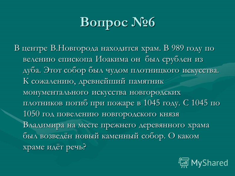 Вопрос 6 В центре В.Новгорода находится храм. В 989 году по велению епископа Иоакима он был срублен из дуба. Этот собор был чудом плотницкого искусства. К сожалению, древнейший памятник монументального искусства новгородских плотников погиб при пожар