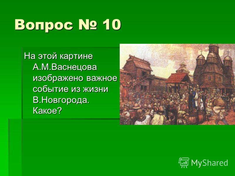 Вопрос 10 На этой картине А.М.Васнецова изображено важное событие из жизни В.Новгорода. Какое?