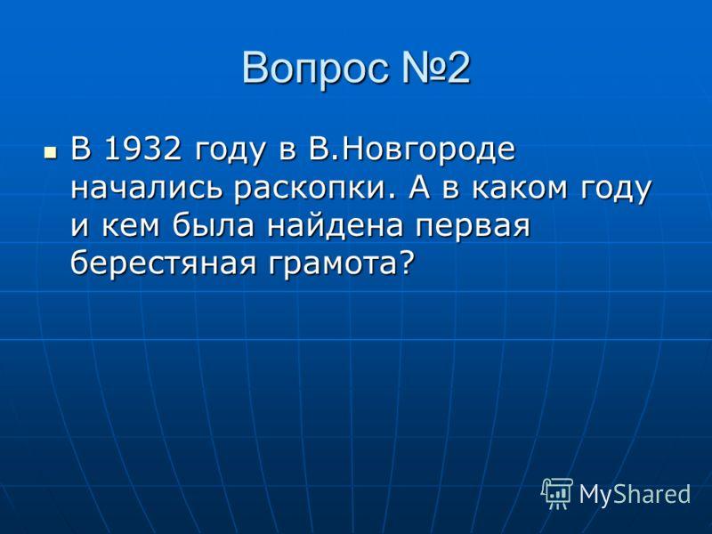 Вопрос 2 В 1932 году в В.Новгороде начались раскопки. А в каком году и кем была найдена первая берестяная грамота?