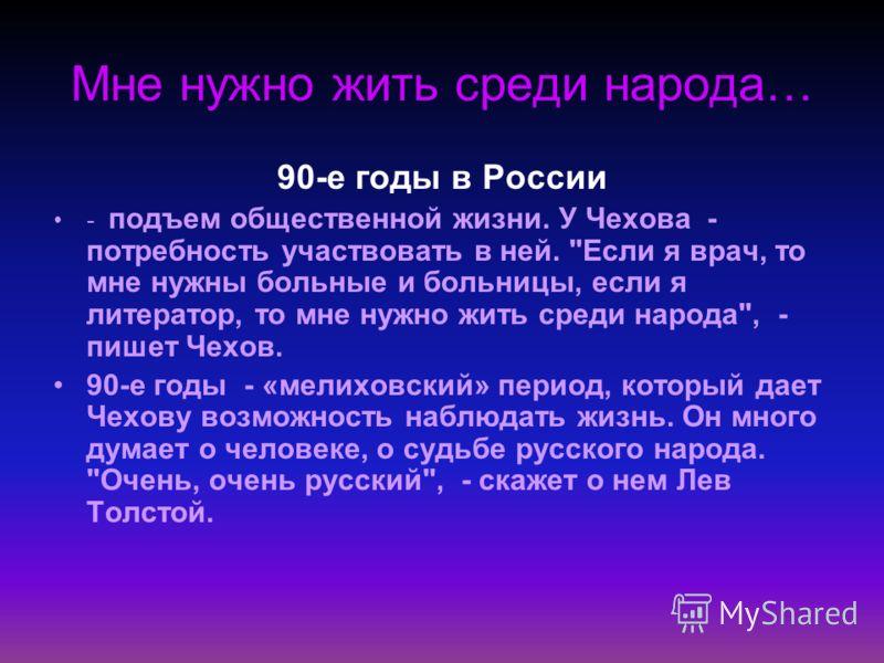 Мне нужно жить среди народа… 90-е годы в России - подъем общественной жизни. У Чехова - потребность участвовать в ней.