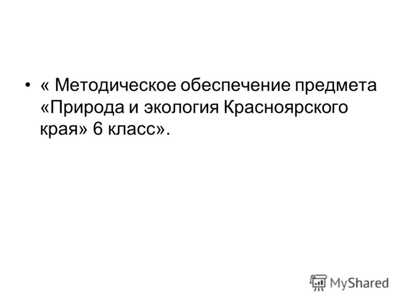 « Методическое обеспечение предмета «Природа и экология Красноярского края» 6 класс».