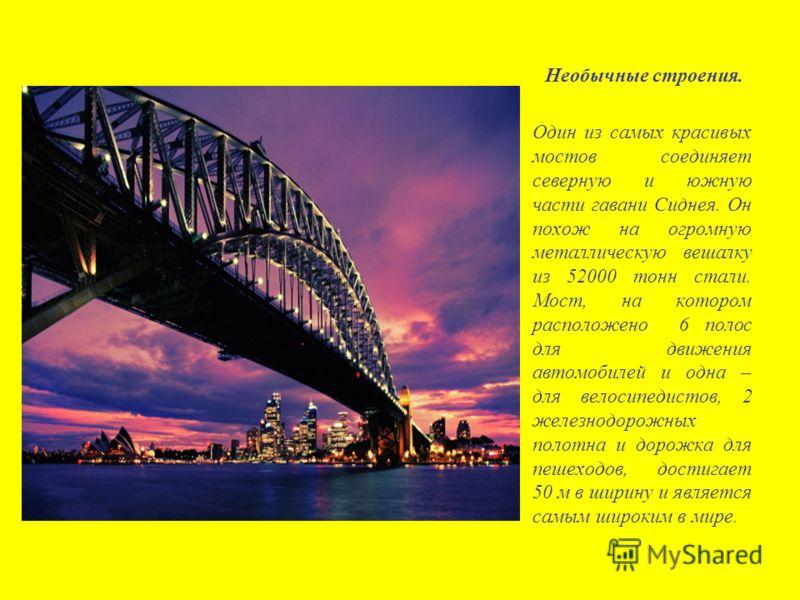 Необычные строения. Один из самых красивых мостов соединяет северную и южную части гавани Сиднея. Он похож на огромную металлическую вешалку из 52000 тонн стали. Мост, на котором расположено 6 полос для движения автомобилей и одна – для велосипедисто