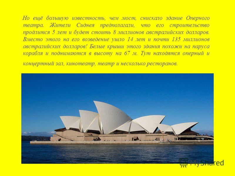 Но ещё большую известность, чем мост, снискало здание Оперного театра. Жители Сиднея предполагали, что его строительство продлится 5 лет и будет стоить 8 миллионов австралийских долларов. Вместо этого на его возведение ушло 14 лет и почти 135 миллион