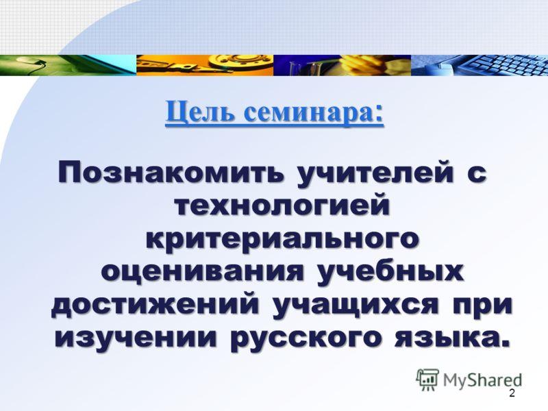 Цель семинара : Познакомить учителей с технологией критериального оценивания учебных достижений учащихся при изучении русского языка. 2