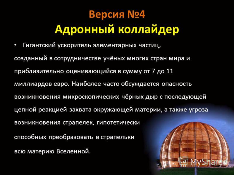Версия 4 Адронный коллайдер Гигантский ускоритель элементарных частиц, созданный в сотрудничестве учёных многих стран мира и приблизительно оценивающийся в сумму от 7 до 11 миллиардов евро. Наиболее часто обсуждается опасность возникновения микроскоп