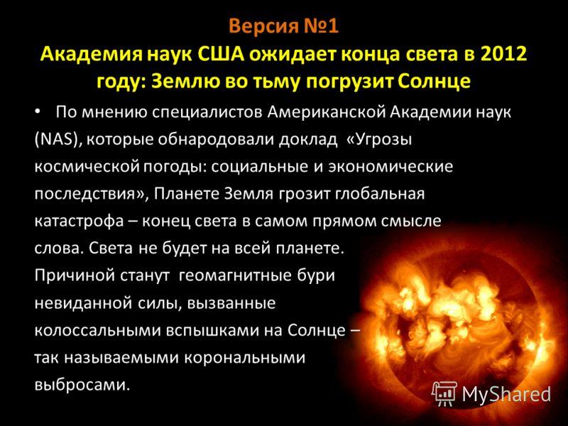Версия 1 Академия наук США ожидает конца света в 2012 году: Землю во тьму погрузит Солнце По мнению специалистов Американской Академии наук По мнению специалистов Американской Академии наук (NAS), которые обнародовали доклад «Угрозы космической погод