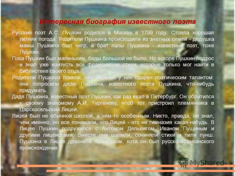 Интересная биография известного поэта Русский поэт А.С. Пушкин родился в Москве в 1799 году. Стояла хорошая летняя погода. Родители Пушкина происходили из знатных семей - дедушка мамы Пушкина был негр, а брат папы Пушкина - известный поэт, тоже Пушки