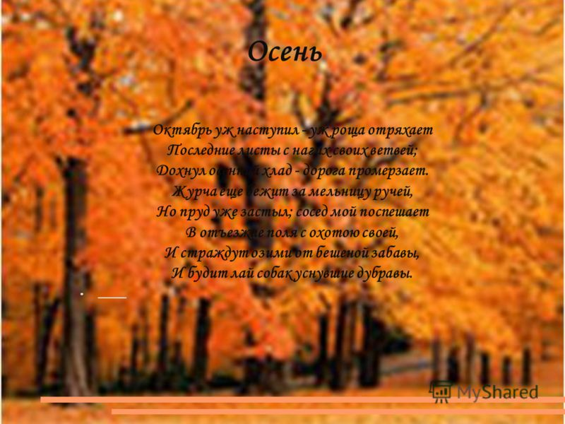 Осень Октябрь уж наступил - уж роща отряхает Последние листы с нагих своих ветвей; Дохнул осенний хлад - дорога промерзает. Журча еще бежит за мельницу ручей, Но пруд уже застыл; сосед мой поспешает В отъезжие поля с охотою своей, И страждут озими от