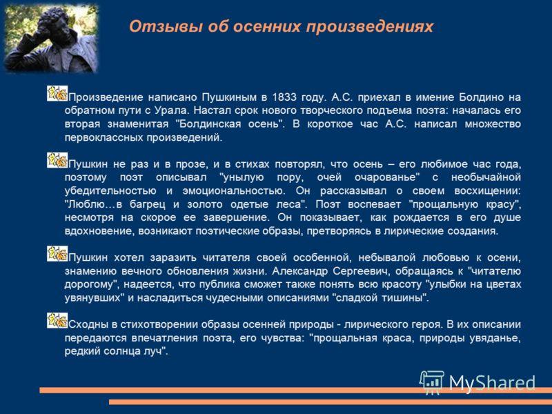 Отзывы об осенних произведениях Произведение написано Пушкиным в 1833 году. А.С. приехал в имение Болдино на обратном пути с Урала. Настал срок нового творческого подъема поэта: началась его вторая знаменитая