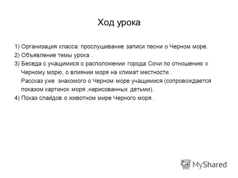 Ход урока 1) Организация класса: прослушивание записи песни о Черном море. 2) Объявление темы урока. 3) Беседа с учащимися о расположении города Сочи по отношению к Черному морю, о влиянии моря на климат местности. Рассказ уже знакомого о Черном море