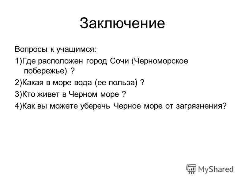 Заключение Вопросы к учащимся: 1)Где расположен город Сочи (Черноморское побережье) ? 2)Какая в море вода (ее польза) ? 3)Кто живет в Черном море ? 4)Как вы можете уберечь Черное море от загрязнения?