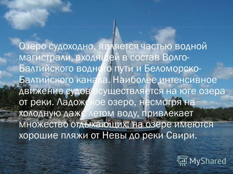Озеро судоходно, является частью водной магистрали, входящей в состав Волго- Балтийского водного пути и Беломорско- Балтийского канала. Наиболее интенсивное движение судов осуществляется на юге озера от реки. Ладожское озеро, несмотря на холодную даж