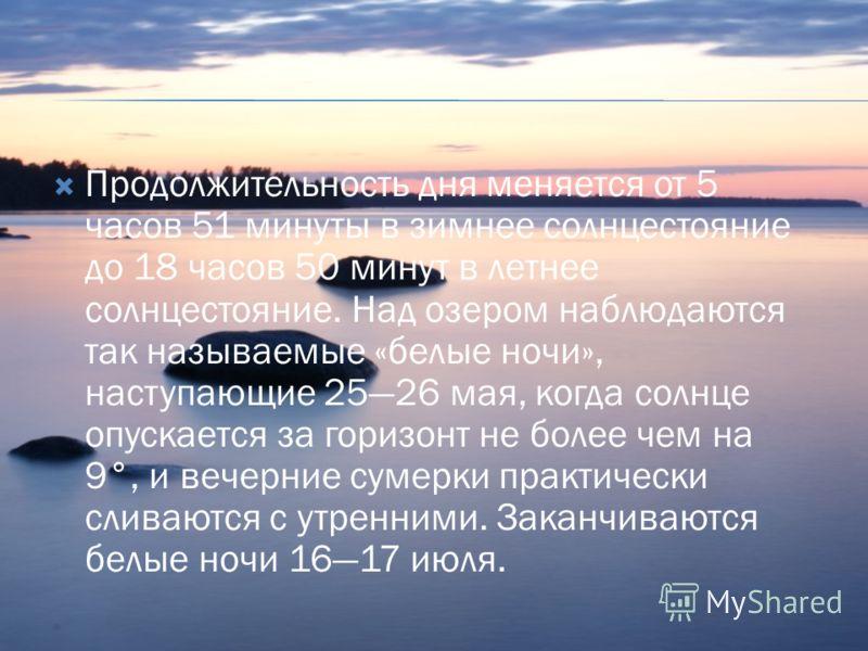 Продолжительность дня меняется от 5 часов 51 минуты в зимнее солнцестояние до 18 часов 50 минут в летнее солнцестояние. Над озером наблюдаются так называемые «белые ночи», наступающие 2526 мая, когда солнце опускается за горизонт не более чем на 9°,