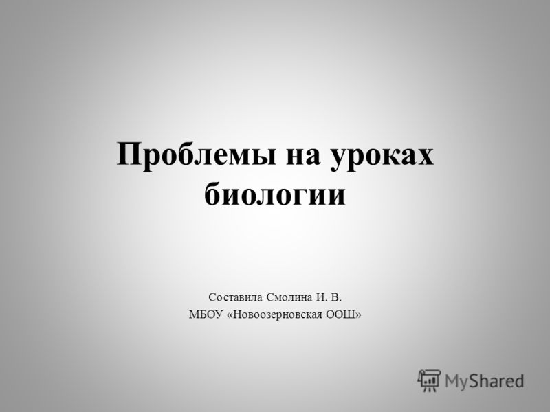 Проблемы на уроках биологии Составила Смолина И. В. МБОУ «Новоозерновская ООШ»