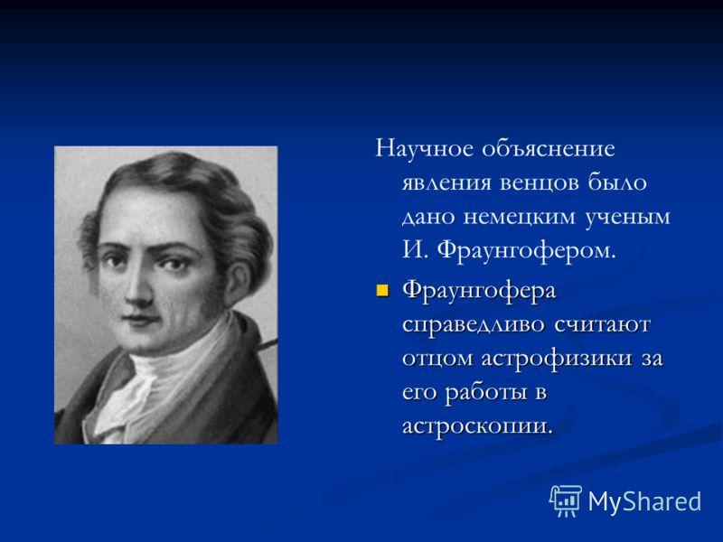 Научное объяснение явления венцов было дано немецким ученым И. Фраунгофером. Фраунгофера справедливо считают отцом астрофизики за его работы в астроскопии.
