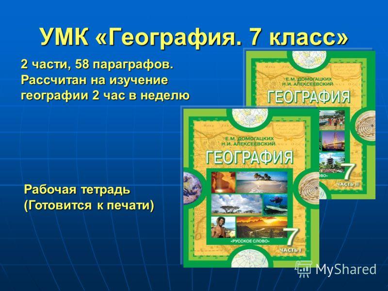 УМК «География. 7 класс» 2 части, 58 параграфов. Рассчитан на изучение географии 2 час в неделю Рабочая тетрадь (Готовится к печати)