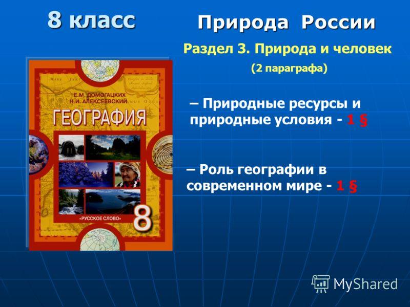 8 класс Природа России Раздел 3. Природа и человек (2 параграфа) – Роль географии в современном мире - 1 § – Природные ресурсы и природные условия - 1 §